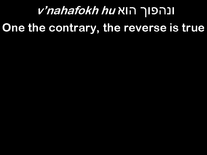 v'nahafokh hu ונהפוך הוא One the contrary, the reverse is true