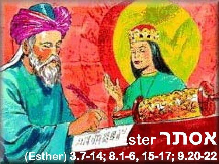 Ester אסתר (Esther) 3. 7 -14; 8. 1 -6, 15 -17; 9. 20 -22