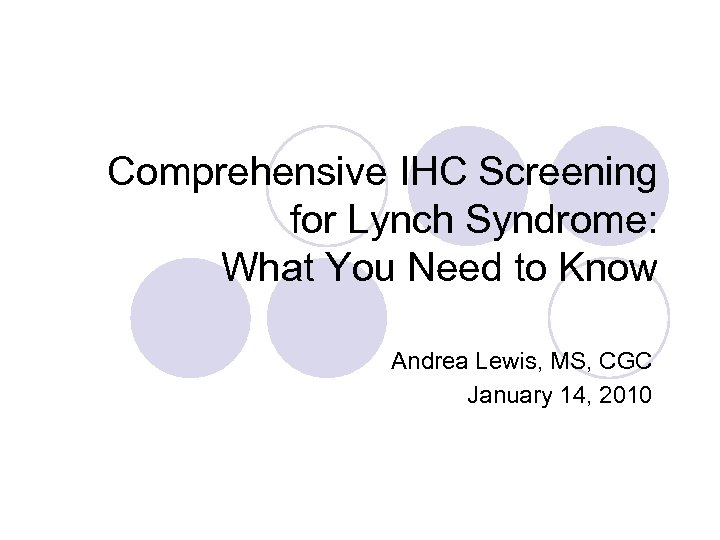 Comprehensive IHC Screening for Lynch Syndrome: What You Need to Know Andrea Lewis, MS,