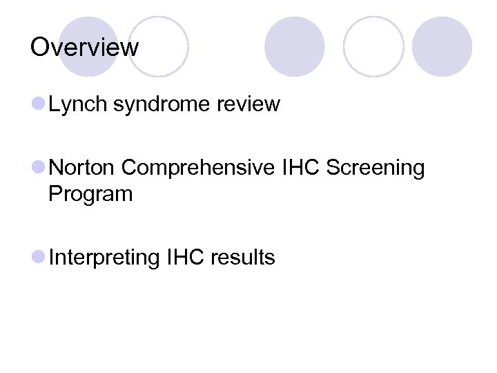 Overview l Lynch syndrome review l Norton Comprehensive IHC Screening Program l Interpreting IHC