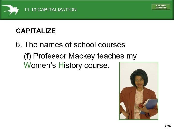 11 -10 CAPITALIZATION CAPITALIZE 6. The names of school courses (f) Professor Mackey teaches