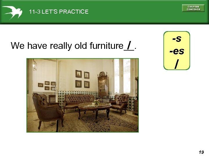 11 -3 LET'S PRACTICE / We have really old furniture__. -s -es / 19