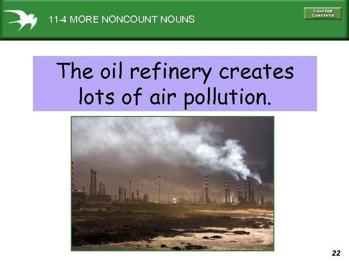11 -4 MORE NONCOUNT NOUNS The oil refinery creates lots of air pollution. 22
