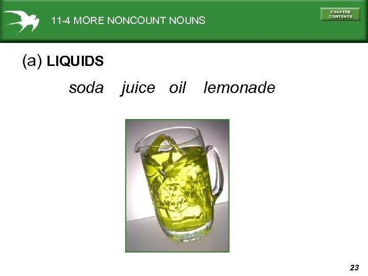 11 -4 MORE NONCOUNT NOUNS (a) LIQUIDS soda juice oil lemonade 23
