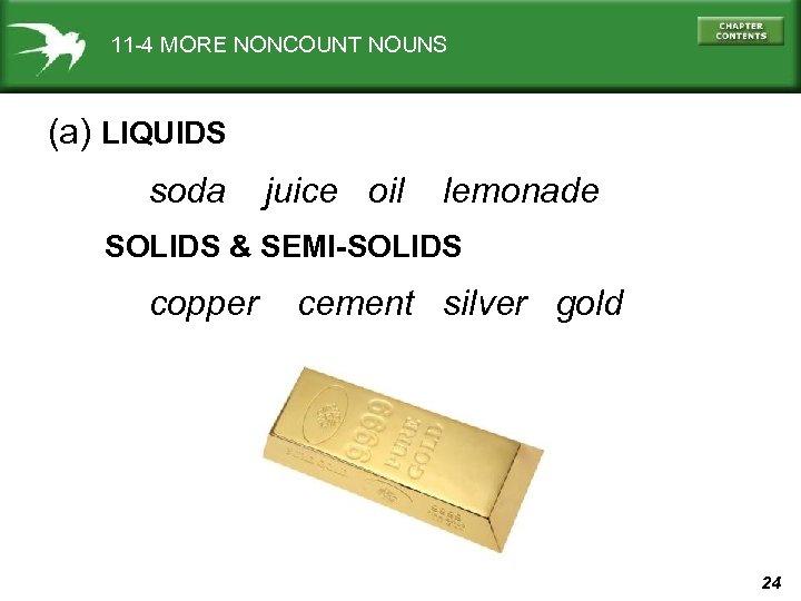 11 -4 MORE NONCOUNT NOUNS (a) LIQUIDS soda juice oil lemonade SOLIDS & SEMI-SOLIDS