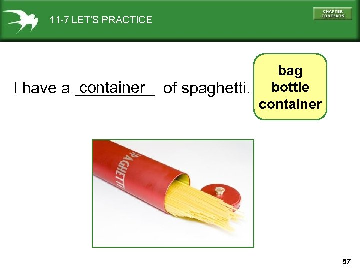 11 -7 LET'S PRACTICE bag container I have a _____ of spaghetti. bottle container