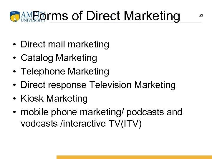 Forms of Direct Marketing • • • Direct mail marketing Catalog Marketing Telephone Marketing