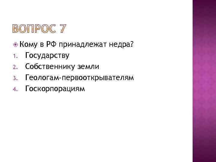 Кому 1. 2. 3. 4. в РФ принадлежат недра? Государству Собственнику земли Геологам-первооткрывателям