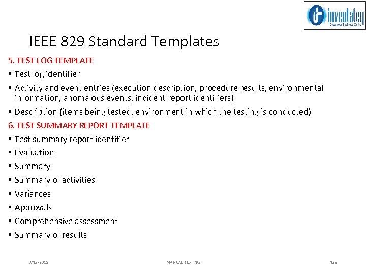 IEEE 829 Standard Templates 5. TEST LOG TEMPLATE • Test log identifier • Activity