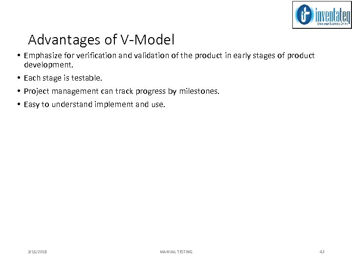 Advantages of V-Model • Emphasize for verification and validation of the product in early