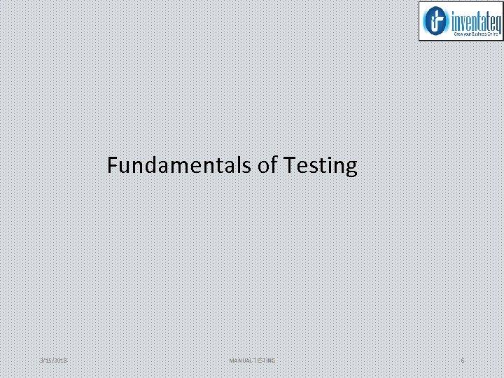 Fundamentals of Testing 3/15/2018 MANUAL TESTING 6
