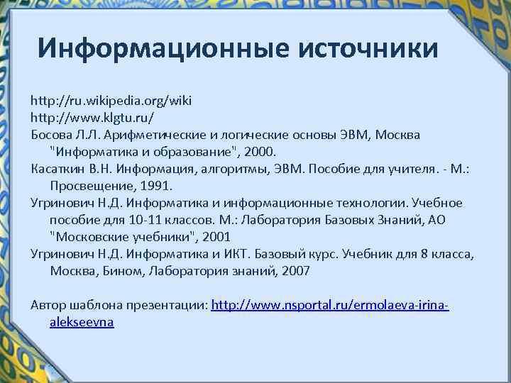 Информационные источники http: //ru. wikipedia. org/wiki http: //www. klgtu. ru/ Босова Л. Л. Арифметические