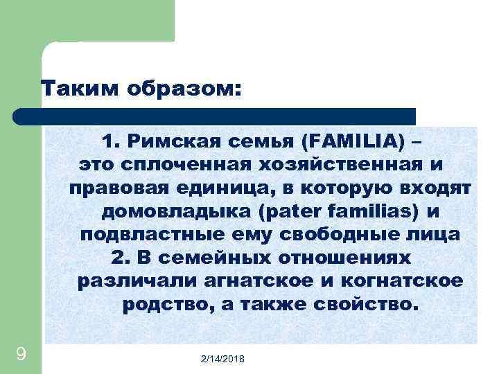 Таким образом: 1. Римская семья (FAMILIA) – это сплоченная хозяйственная и правовая единица, в