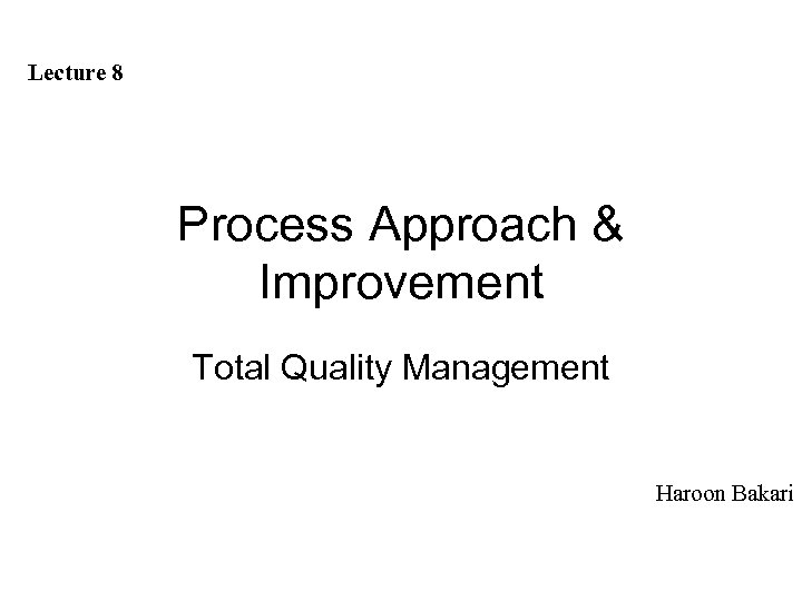 Lecture 8 Process Approach & Improvement Total Quality Management Haroon Bakari