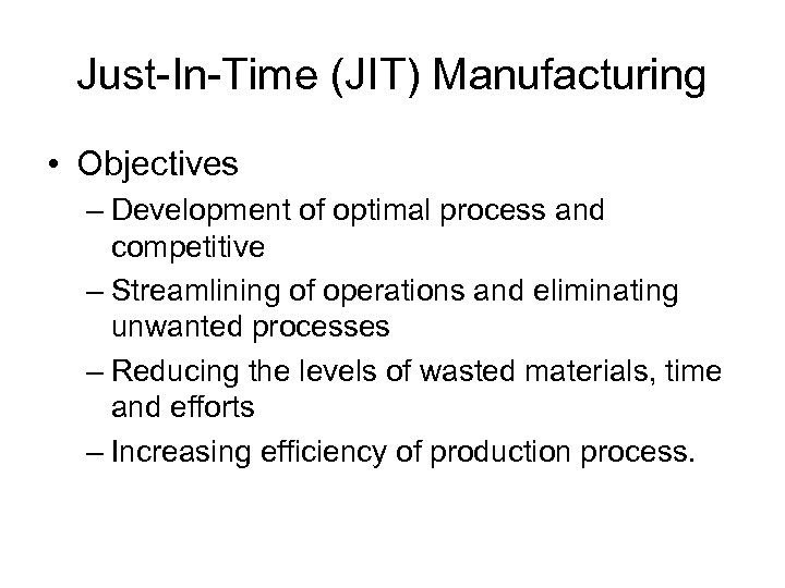 Just-In-Time (JIT) Manufacturing • Objectives – Development of optimal process and competitive – Streamlining
