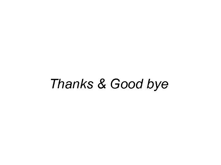 Thanks & Good bye