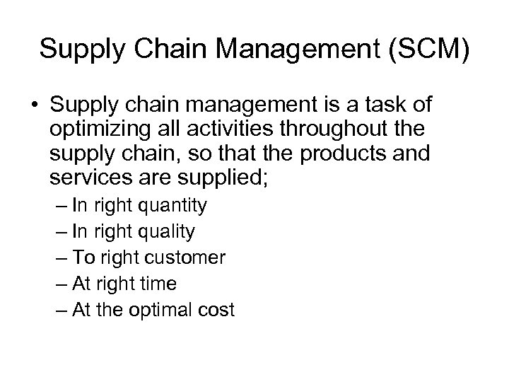 Supply Chain Management (SCM) • Supply chain management is a task of optimizing all