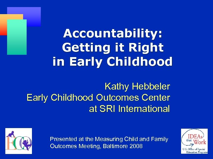 Accountability: Getting it Right in Early Childhood Kathy Hebbeler Early Childhood Outcomes Center at