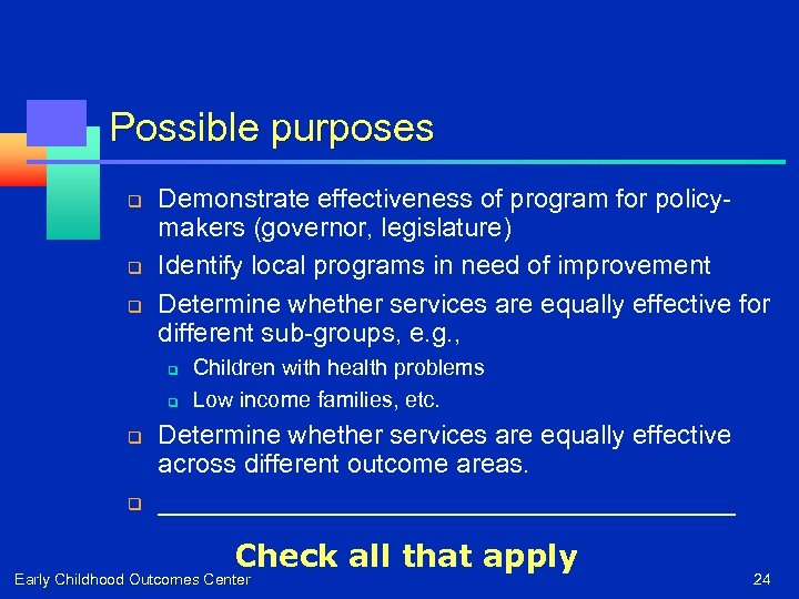 Possible purposes q q q Demonstrate effectiveness of program for policymakers (governor, legislature) Identify