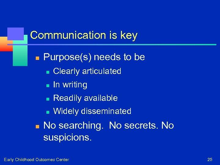 Communication is key n Purpose(s) needs to be n n In writing n Readily