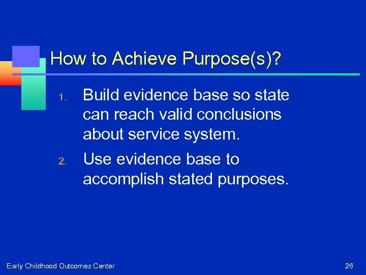 How to Achieve Purpose(s)? 1. 2. Build evidence base so state can reach valid
