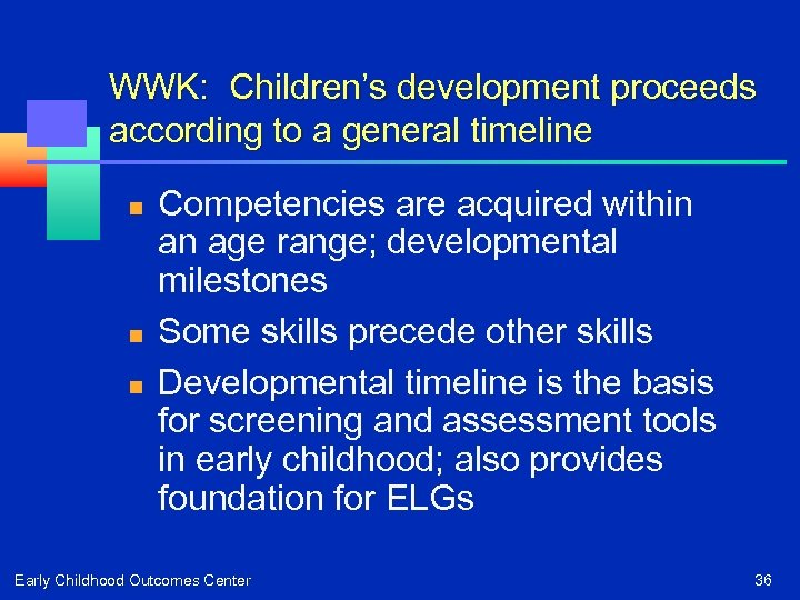 WWK: Children's development proceeds according to a general timeline n n n Competencies are
