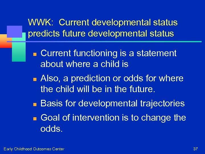 WWK: Current developmental status predicts future developmental status n n Current functioning is a