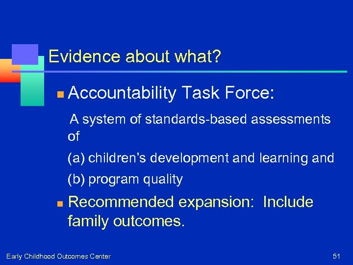 Evidence about what? n Accountability Task Force: A system of standards-based assessments of (a)