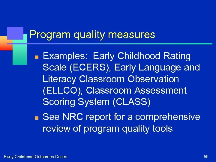 Program quality measures n n Examples: Early Childhood Rating Scale (ECERS), Early Language and
