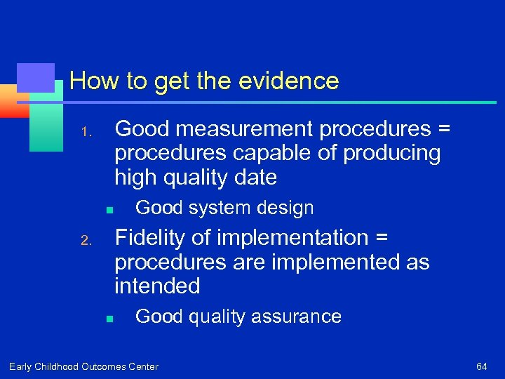 How to get the evidence Good measurement procedures = procedures capable of producing high