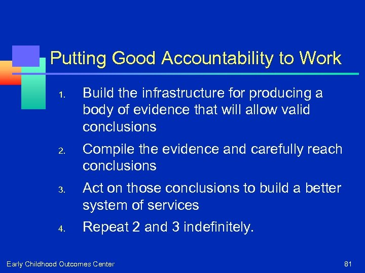 Putting Good Accountability to Work 1. 2. 3. 4. Build the infrastructure for producing