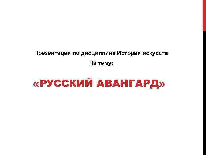 Презентация по дисциплине История искусств На тему: «РУССКИЙ АВАНГАРД»