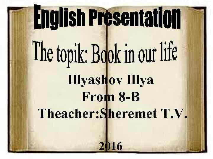 Illyashov Illya From 8 -B Theacher: Sheremet T. V. 2016