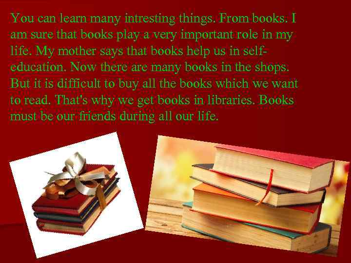 You can learn many intresting things. From books. I am sure that books play