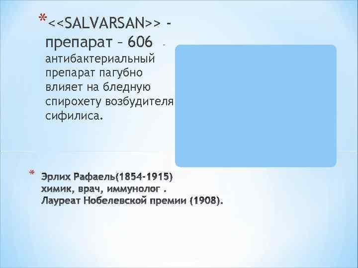 *<<SALVARSAN>> препарат – 606 - антибактериальный препарат пагубно влияет на бледную спирохету возбудителя сифилиса.