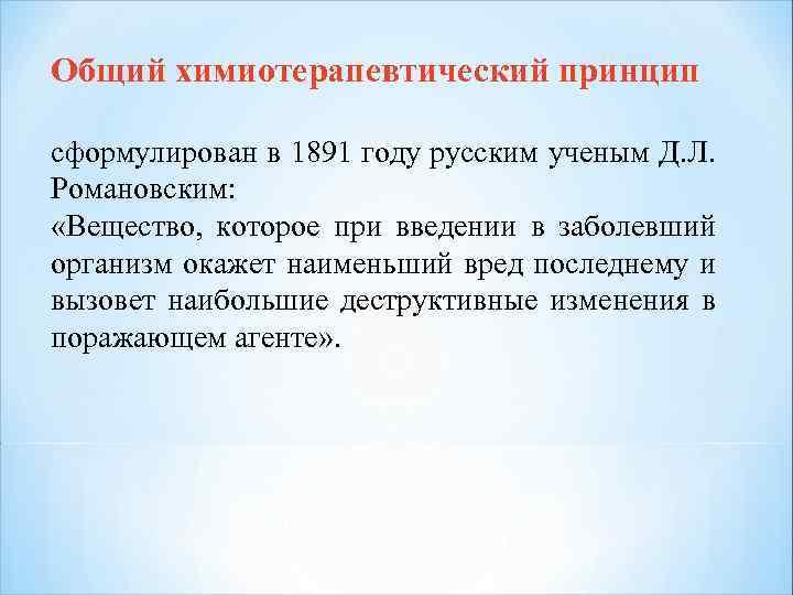 Общий химиотерапевтический принцип сформулирован в 1891 году русским ученым Д. Л. Романовским: «Вещество, которое