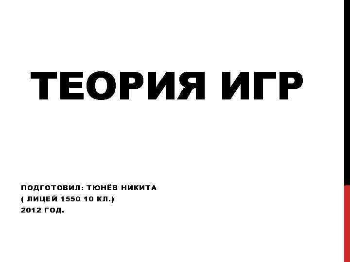 ТЕОРИЯ ИГР ПОДГОТОВИЛ: ТЮНЁВ НИКИТА ( ЛИЦЕЙ 1550 10 КЛ. ) 2012 ГОД.