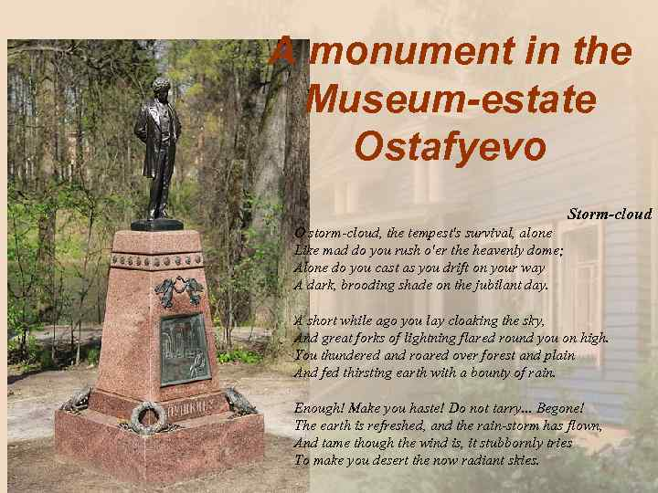A monument in the Museum-estate Ostafyevo Storm-cloud O storm-cloud, the tempest's survival, alone Like