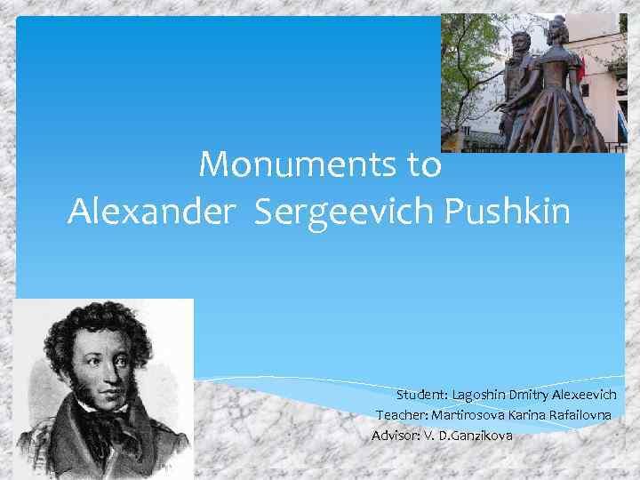 Monuments to Alexander Sergeevich Pushkin Student: Lagoshin Dmitry Alexeevich Teacher: Martirosova Karina Rafailovna Advisor: