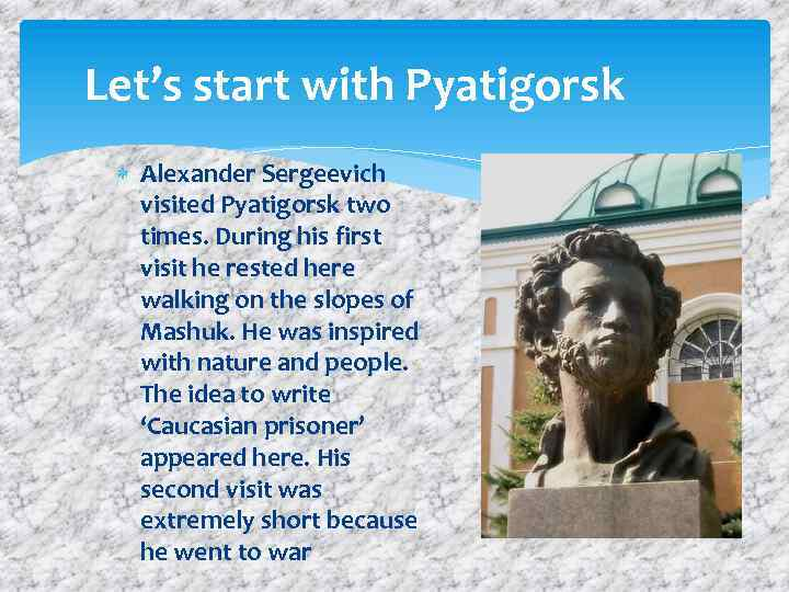 Let's start with Pyatigorsk Alexander Sergeevich visited Pyatigorsk two times. During his first visit
