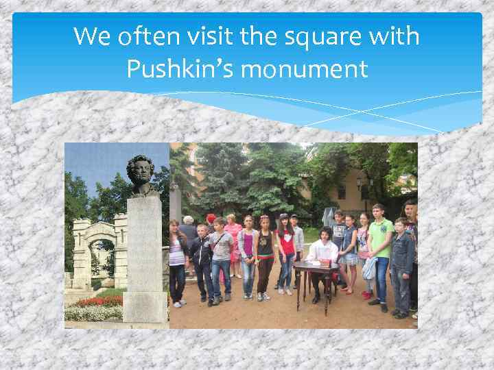 We often visit the square with Pushkin's monument