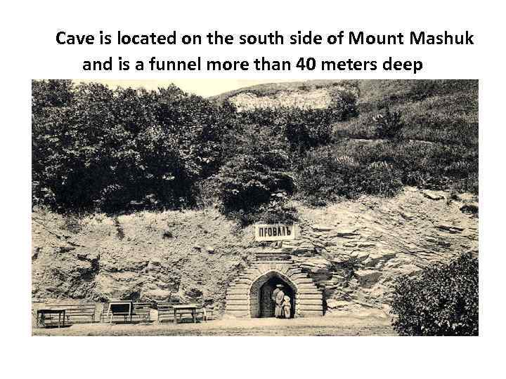 Cave is located on the south side of Mount Mashuk and is a