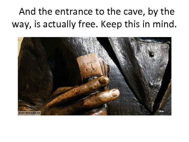 And the entrance to the cave, by the way, is actually free. Keep