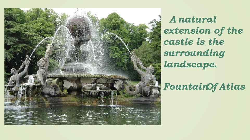 A natural extension of the castle is the surrounding landscape. Fountain Atlas Of