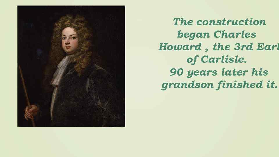 The construction began Charles Howard , the 3 rd Earl of Carlisle. 90 years