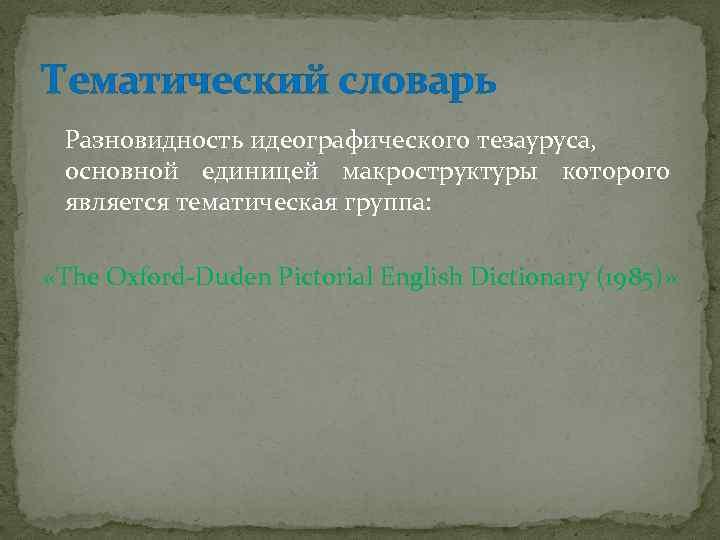 Тематический словарь Разновидность идеографического тезауруса, основной единицей макроструктуры которого является тематическая группа: «The Oxford-Duden
