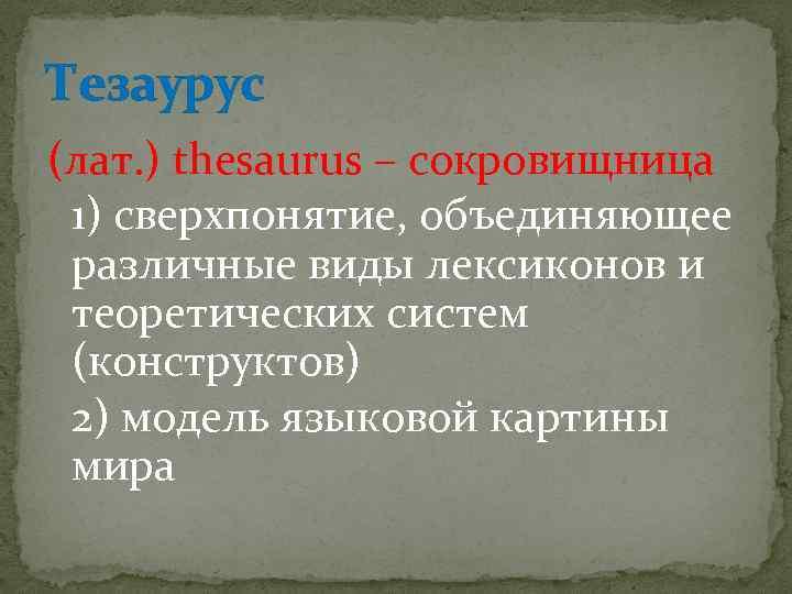 Тезаурус (лат. ) thesaurus – сокровищница 1) сверхпонятие, объединяющее различные виды лексиконов и теоретических