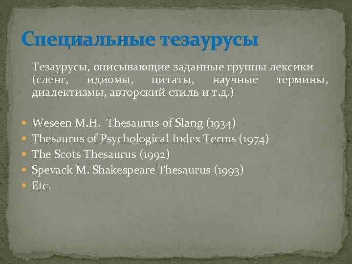 Специальные тезаурусы Тезаурусы, описывающие заданные группы лексики (сленг, идиомы, цитаты, научные термины, диалектизмы, авторский