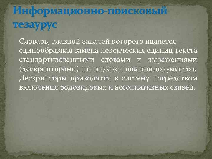 Информационно-поисковый тезаурус Словарь, главной задачей которого является единообразная замена лексических единиц текста стандартизованными словами