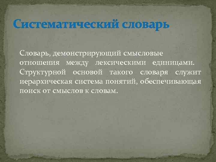 Систематический словарь Словарь, демонстрирующий смысловые отношения между лексическими единицами. Структурной основой такого словаря служит